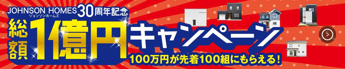 ジョンソンホームズ30周年記念 総額1億円キャンペーン 100万円が先着100組にもらえる!