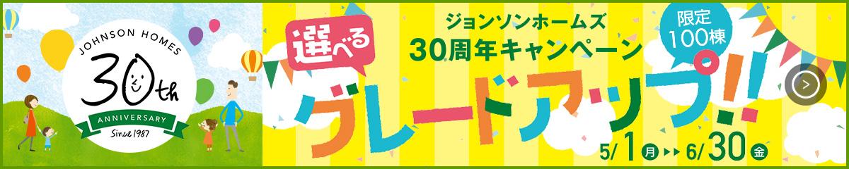 ジョンソンホームズ30周年キャンペーン 選べるグレードアップ!!限定100棟 5/1(月)〜6/30(金)