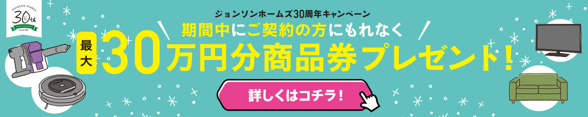 ジョンソンホームズ30周年キャンペーン 最大30万円分商品券プレゼント!