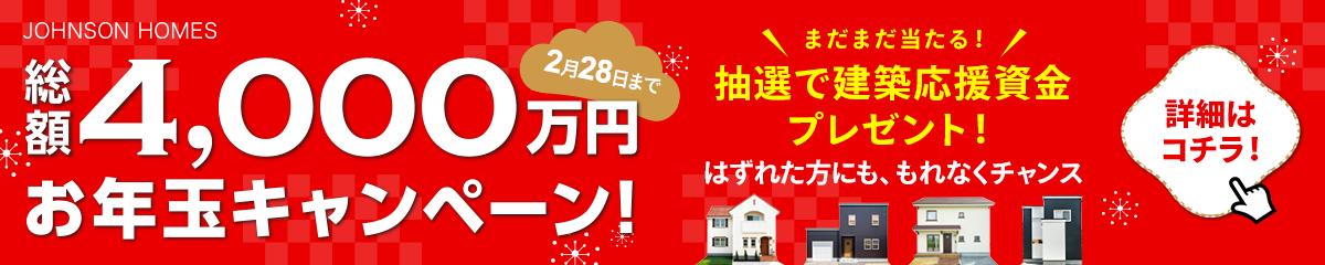 総額4,000万円キャンペーン!2月28日まで まだまだ当たる!抽選で建築応援資金プレゼント!はずれた方にも、もれなくチャンス