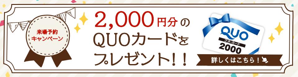 こちらのページから来場予約いただくと2,000円分のQuoカードをプレゼント!!