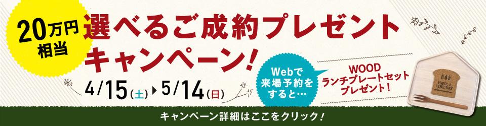 20万円相当の選べるご成約プレゼントキャンペーン! 4/15(土)〜5/14(日) Webで来場予約をすると…WOODランチプレートプレゼント!